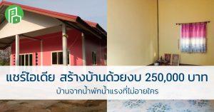 แชร์ไอเดีย สร้างบ้าน ด้วยงบ 250,000  บ้านจากน้ำพักน้ำแรงที่ไม่อายใคร